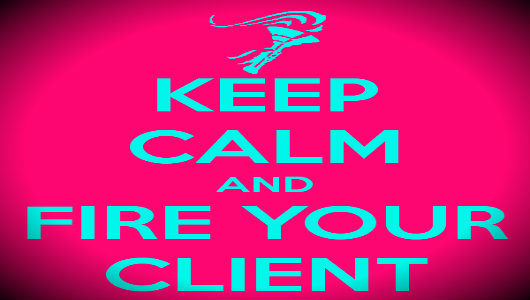 keep calm and fire your client